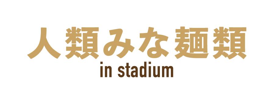 人類みな麺類 in stadium